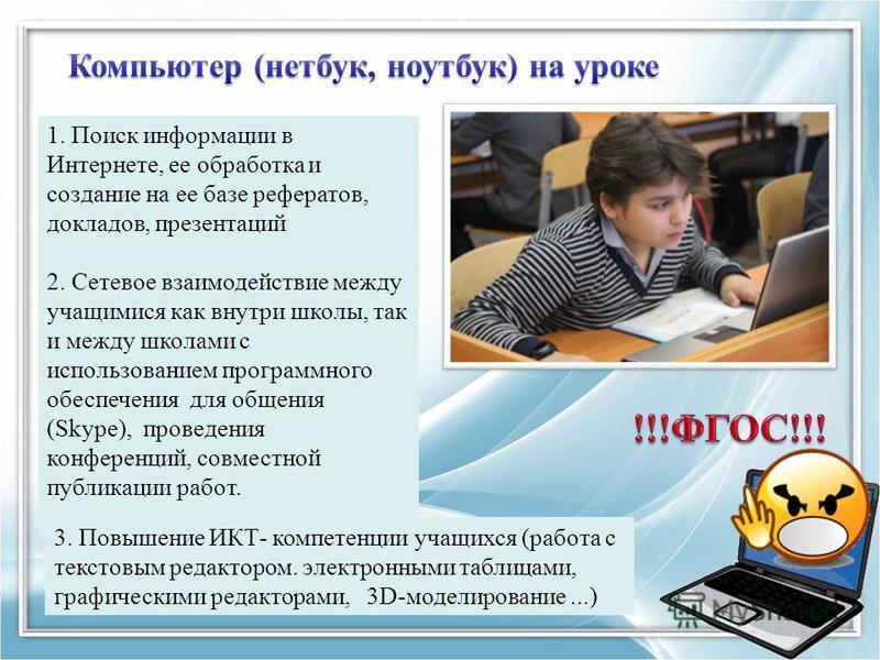 1. Поиск информации в Интернете, ее обработка и создание на ее базе рефератов, докладов, презентаций 2. Сетевое взаимодействие между учащимися как внутри школы, так и между школами с использованием программного обеспечения для общения (Skype), провед