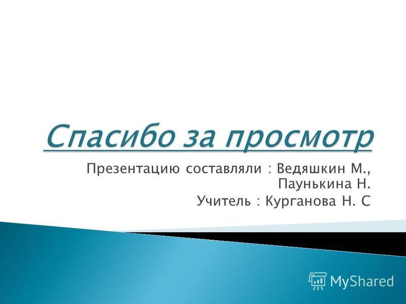 Презентацию составляли : Ведяшкин М., Паунькина Н. Учитель : Курганова Н. С