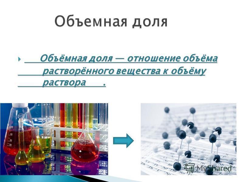 Объёмная доля отношение объёма Объёмная доля отношение объёма растворённого вэщества к объёму раствора. растворённого вэщества к объёму раствора.