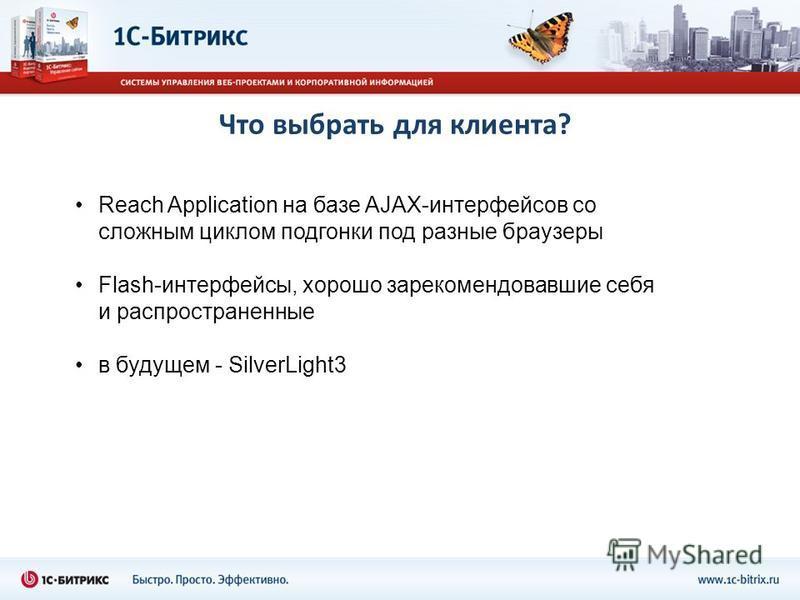 Что выбрать для клиента? Reach Application на базе AJAX-интерфейсов со сложным циклом подгонки под разные браузеры Flash-интерфейсы, хорошо зарекомендовавшие себя и распространенные в будущем - SilverLight3