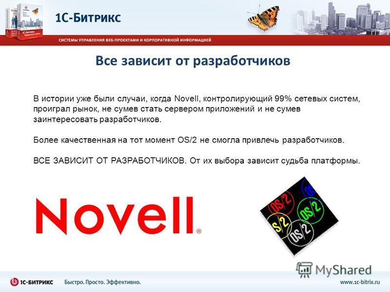 Все зависит от разработчиков В истории уже были случаи, когда Novell, контролирующий 99% сетевых систем, проиграл рынок, не сумев стать сервером приложений и не сумев заинтересовать разработчиков. Более качественная на тот момент OS/2 не смогла привл