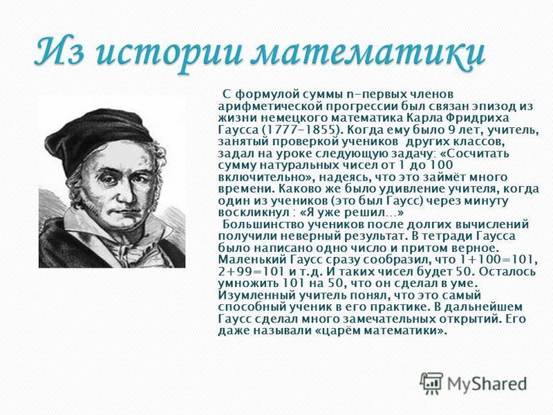 С формулой суммы n-первых членов арифметической прогрессии был связан эпизод из жизни немецкого математика Карла Фридриха Гаусса (1777-1855). Когда ему было 9 лет, учитель, занятый проверкой учеников других классов, задал на уроке следующую задачу: «