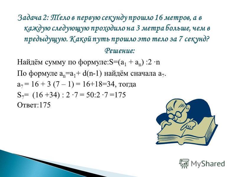 Задача 2: Тело в первую секунду прошло 16 метров, а в каждую следующую проходило на 3 метра больше, чем в предыдущую. Какой путь прошло это тело за 7 секунд? Решение: Найдём сумму по формуле:S=(a 1 + а n ) :2 ·n По формуле а n =a 1 + d(n-1) найдём сн