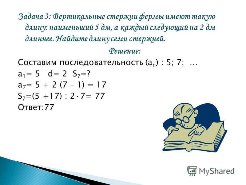 Задача 3: Вертикальные стержни фермы имеют такую длину: наименьший 5 дм, а каждый следующий на 2 дм длиннее. Найдите длину семи стержней. Решение: Составим последовательность (а n ) : 5; 7; … а 1 = 5 d= 2 S 7 =? а 7 = 5 + 2 (7 – 1) = 17 S 7 =(5 +17)