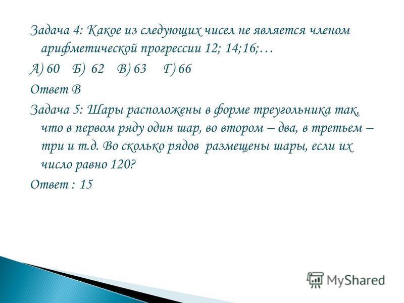 Задача 4: Какое из следующих чисел не является членом арифметической прогрессии 12; 14;16;… А) 60 Б) 62 В) 63 Г) 66 Ответ В Задача 5: Шары расположены в форме треугольника так, что в первом ряду один шар, во втором – два, в третьем – три и т.д. Во ск