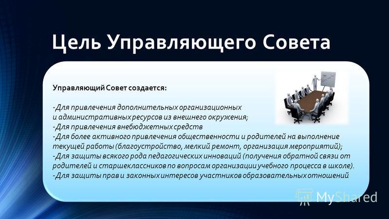 Цель Управляющего Совета Управляющий Совет создается: -Для привлечения дополнительных организационных и административных ресурсов из внешнего окружения; -Для привлечения внебюджетных средств -Для более активного привлечения общественности и родителей