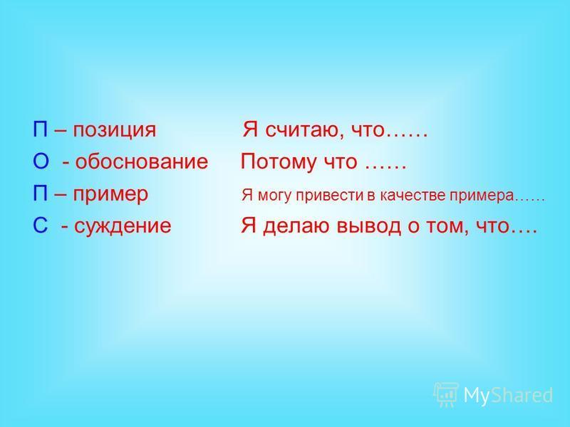 П – позиция Я считаю, что…… О - обоснование Потому что …… П – пример Я могу привести в качестве примера…… С - суждение Я делаю вывод о том, что….