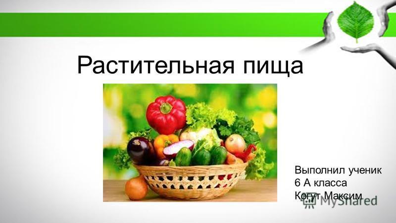 Растительная пища Выполнил ученик 6 А класса Когут Максим