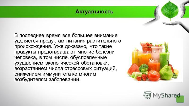 Актуальность В последнее время все большее внимание уделяется продуктам питания растительного происхождения. Уже доказано, что такие продукты предотвращают многие болезни человека, в том числе, обусловленные ухудшением экологической обстановки, возра