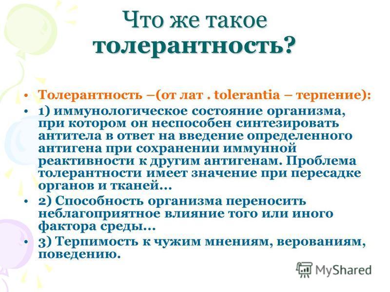 Что же такое толерантность? Толерантность –(от лат. tolerantia – терпение): 1) иммунологическое состояние организма, при котором он неспособен синтезировать антитела в ответ на введение определенного антигена при сохранении иммунной реактивности к др