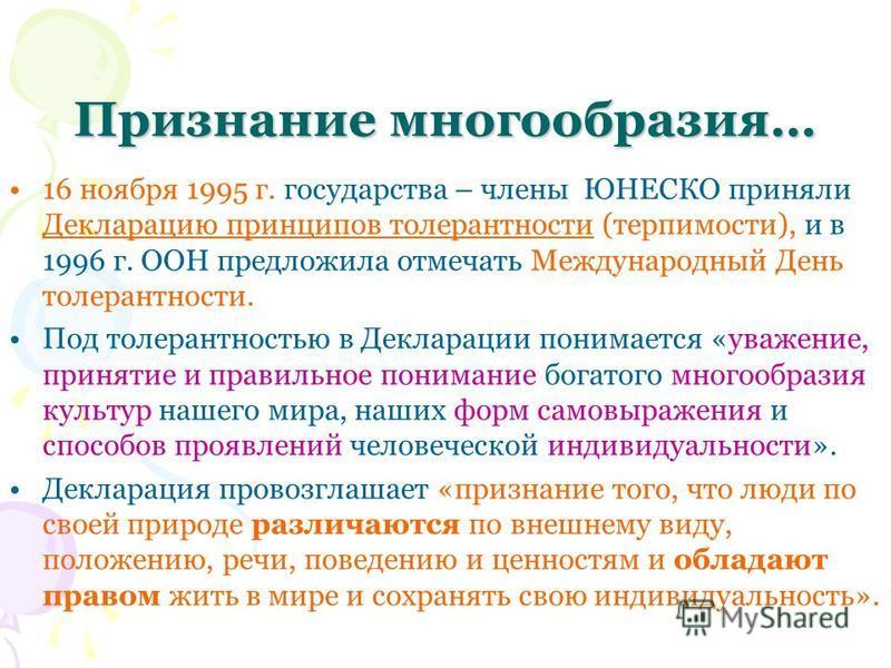 Признание многообразия… Признание многообразия… 16 ноября 1995 г. государства – члены ЮНЕСКО приняли Декларацию принципов толерантности (терпимости), и в 1996 г. ООН предложила отмечать Международный День толерантности. Под толерантностью в Деклараци