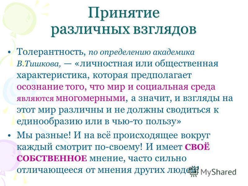 Принятие различных взглядов Толерантность, по определению академика В.Тишкова, «личностная или общественная характеристика, которая предполагает осознание того, что мир и социальная среда являются многомерными, а значит, и взгляды на этот мир различн