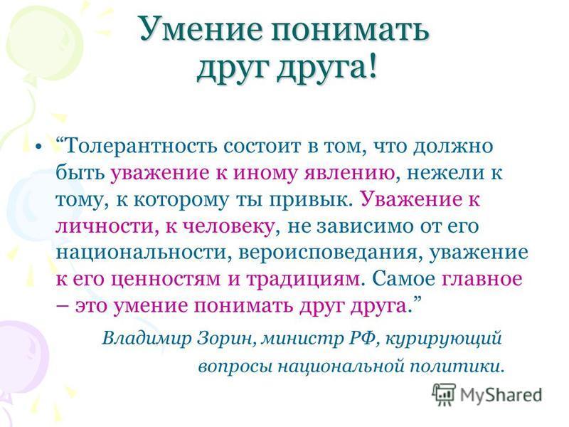 Умение понимать друг друга! Толерантность состоит в том, что должно быть уважение к иному явлению, нежели к тому, к которому ты привык. Уважение к личности, к человеку, не зависимо от его национальности, вероисповедания, уважение к его ценностям и тр