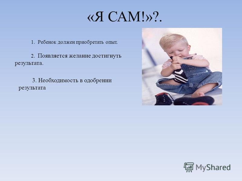 «Я САМ!»?. 1. Ребенок должен приобретать опыт. 2. Появляется желание достигнуть результата. 3. Необходимость в одобрении результата