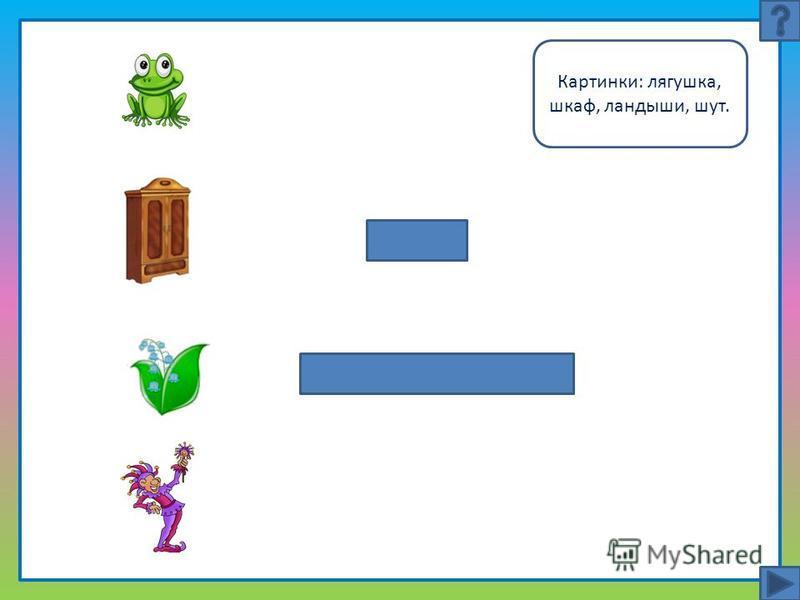 Картинки: лягушка, шкаф, ландыши, шут.
