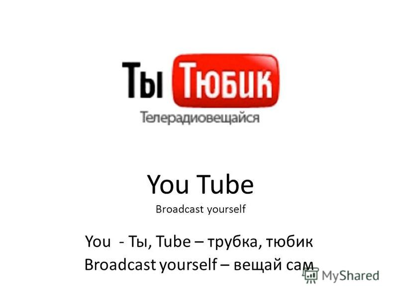 You Tube Broadcast yourself You - Ты, Tube – трубка, тюбик Broadcast yourself – вещай сам