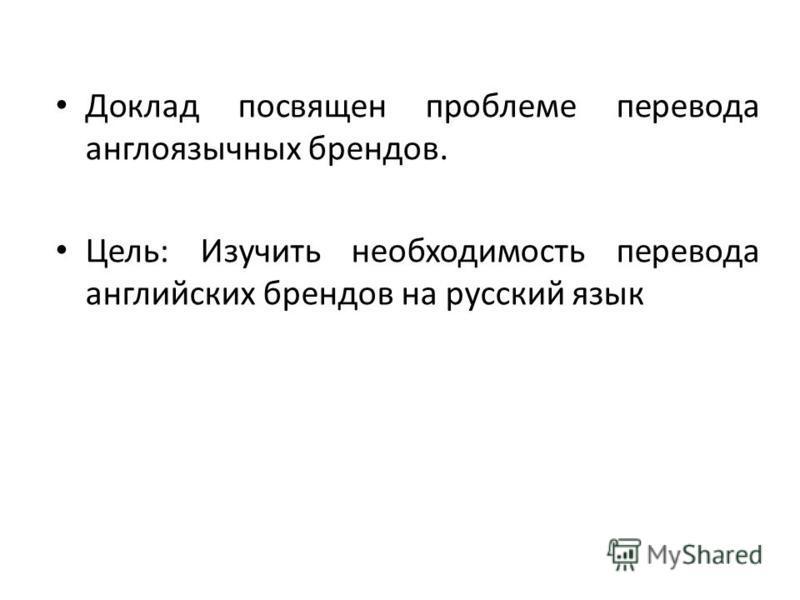 Доклад посвящен проблеме перевода англоязычных брендов. Цель: Изучить необходимость перевода английских брендов на русский язык