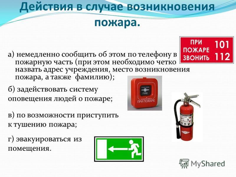 Действия в случае возникновения пожара. а) немедленно сообщить об этом по телефону в пожарную часть (при этом необходимо четко назвать адрес учреждения, место возникновения пожара, а также фамилию); б) задействовать систему оповещения людей о пожаре;
