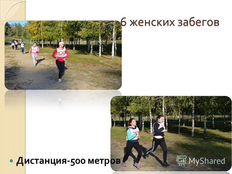 6 женских забегов Дистанция -500 метров