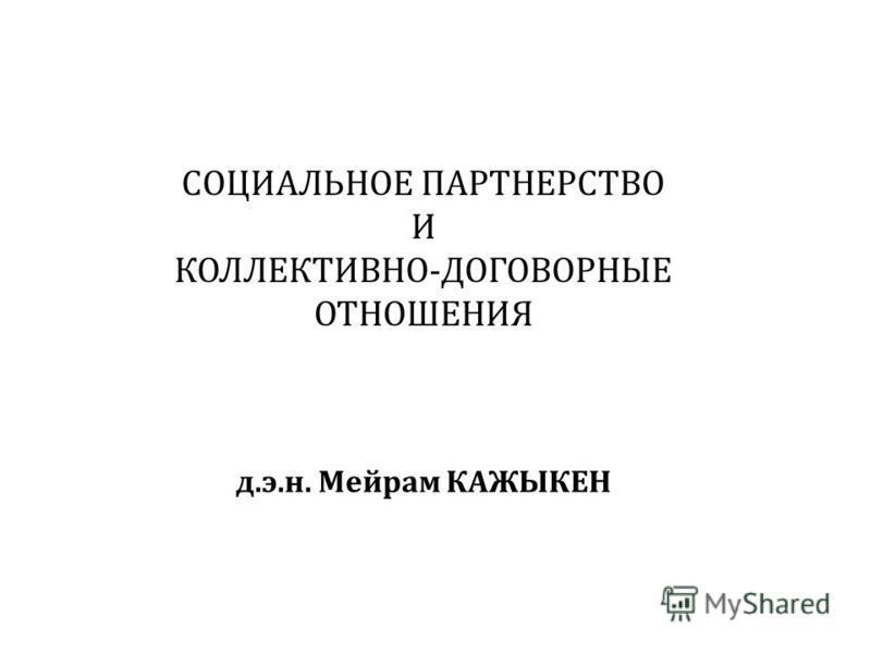 СОЦИАЛЬНОЕ ПАРТНЕРСТВО И КОЛЛЕКТИВНО-ДОГОВОРНЫЕ ОТНОШЕНИЯ д.э.н. Мейрам КАЖЫКЕН