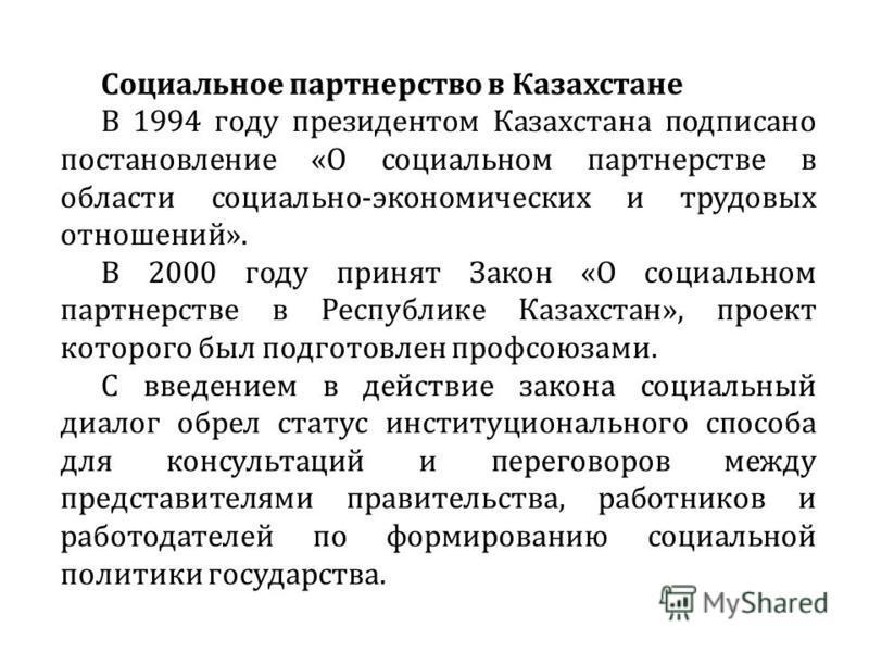 Социальное партнерство в Казахстане В 1994 году президентом Казахстана подписано постановление «О социальном партнерстве в области социально-экономических и трудовых отношений». В 2000 году принят Закон «О социальном партнерстве в Республике Казахста
