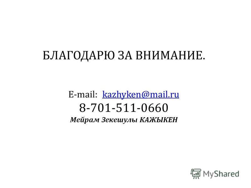 БЛАГОДАРЮ ЗА ВНИМАНИЕ. E-mail: kazhyken@mail.ru 8-701-511-0660 Мейрам Зекешулы КАЖЫКЕНkazhyken@mail.ru