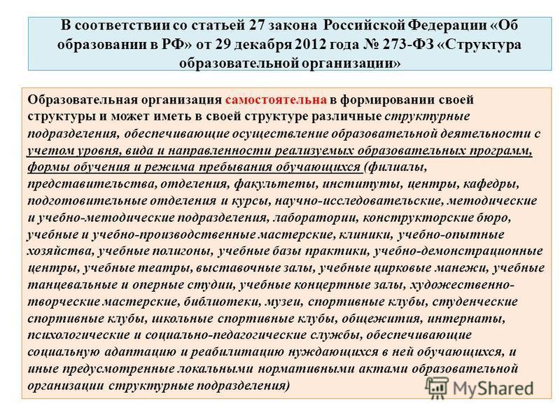 В соответствии со статьей 27 закона Российской Федерации «Об образовании в РФ» от 29 декабря 2012 года 273-ФЗ «Структура образовательной организации» Образовательная организация самостоятельна в формировании своей структуры и может иметь в своей стру