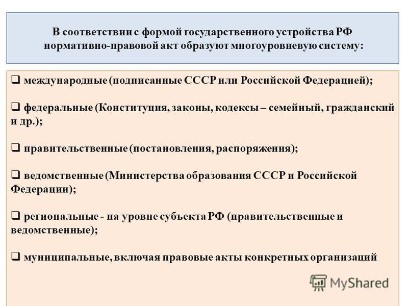 В соответствии с формой государственного устройства РФ нормативно-правовой акт образуют многоуровневую систему: международные (подписанные СССР или Российской Федерацией); федеральные (Конституция, законы, кодексы – семейный, гражданский и др.); прав
