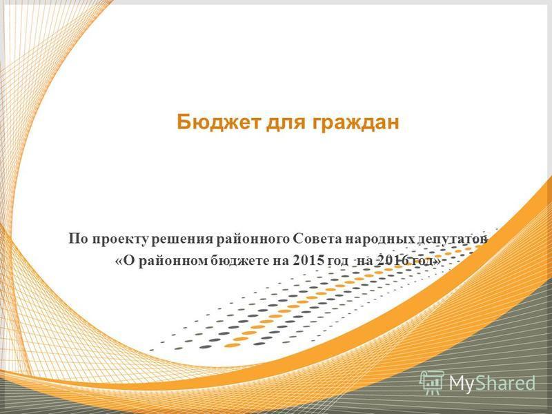 По проекту решения районного Совета народных депутатов «О районном бюджете на 2015 год на 2016 год» Бюджет для граждан