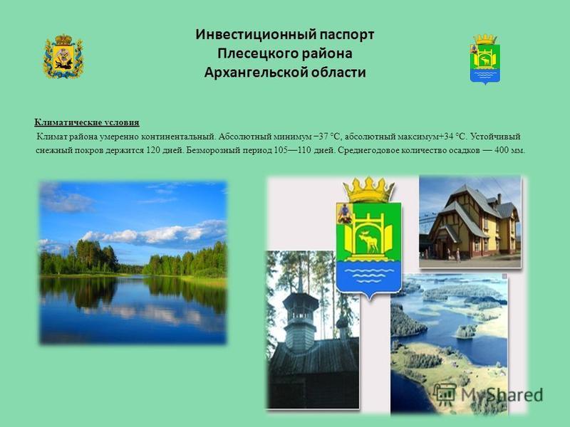 Инвестиционный паспорт Плесецкого района Архангельской области Климатические условия Климат района умеренно континентальный. Абсолютный минимум 37 °C, абсолютный максимум+34 °С. Устойчивый снежный покров держится 120 дней. Безморозный период 105110 д