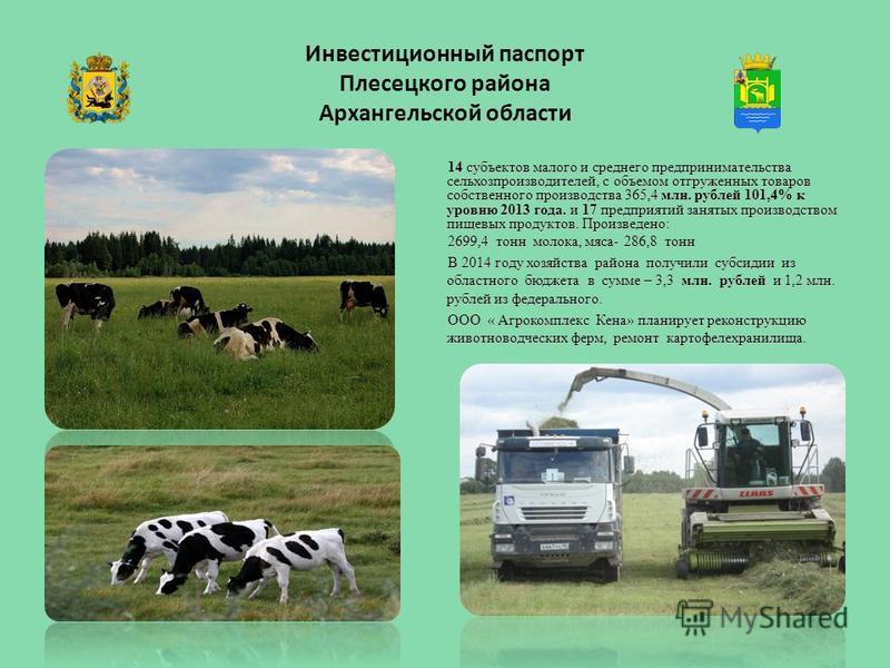 Инвестиционный паспорт Плесецкого района Архангельской области 14 субъектов малого и среднего предпринимательства сельхозпроизводителей, с объемом отгруженных товаров собственного производства 365,4 млн. рублей 101,4% к уровню 2013 года. и 17 предпри