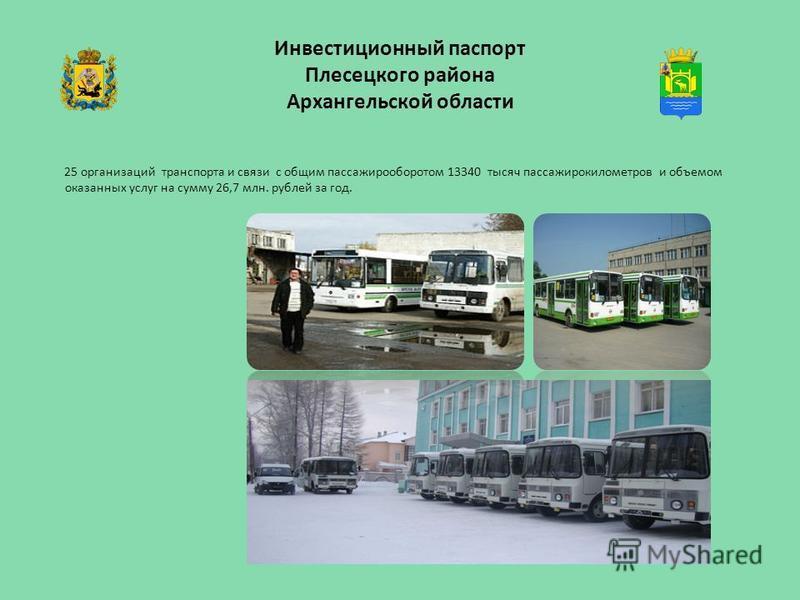 Инвестиционный паспорт Плесецкого района Архангельской области 25 организаций транспорта и связи с общим пассажирооборотом 13340 тысяч пассажирокилометров и объемом оказанных услуг на сумму 26,7 млн. рублей за год.