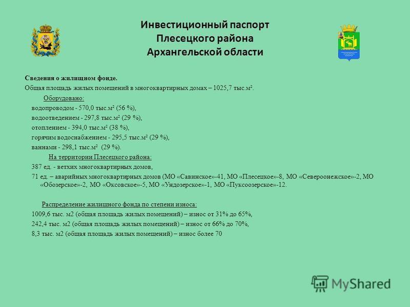Инвестиционный паспорт Плесецкого района Архангельской области Сведения о жилищном фонде. Общая площадь жилых помещений в многоквартирных домах – 1025,7 тыс.м². Оборудовано: водопроводом - 570,0 тыс.м² (56 %), водоотведением - 297,8 тыс.м² (29 %), от