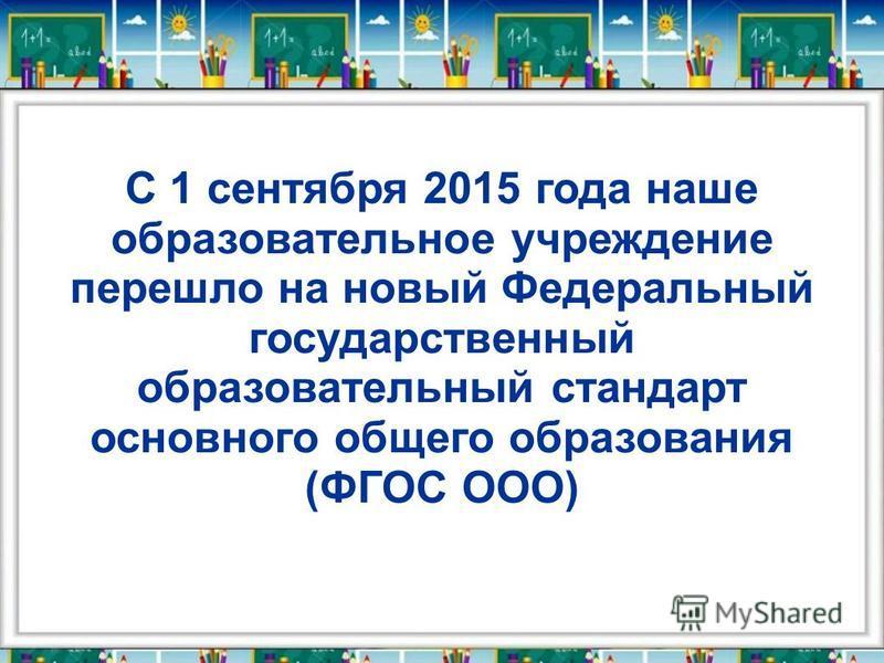 С 1 сентября 2015 года наше образовательное учреждение перешло на новый Федеральный государственный образовательный стандарт основного общего образования (ФГОС ООО)