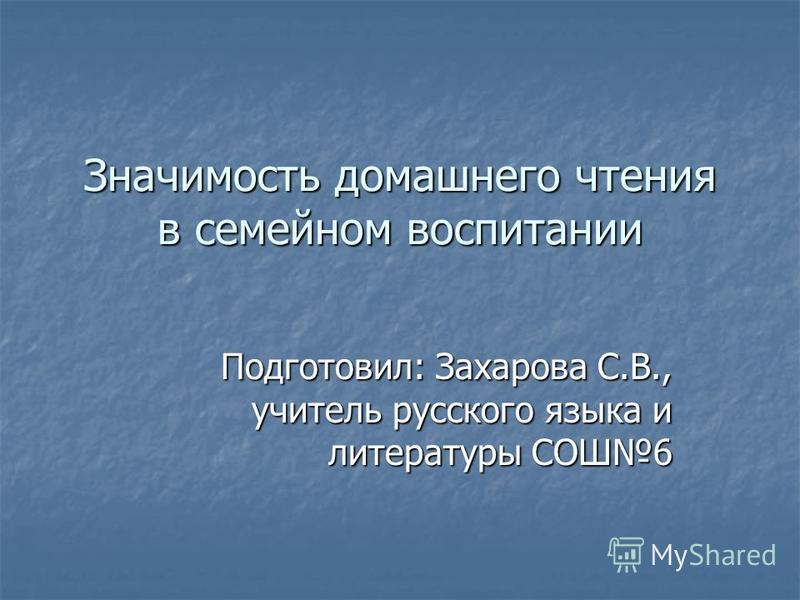 Значимость домашнего чтения в семейном воспитании Подготовил: Захарова С.В., учитель русского языка и литературы СОШ6
