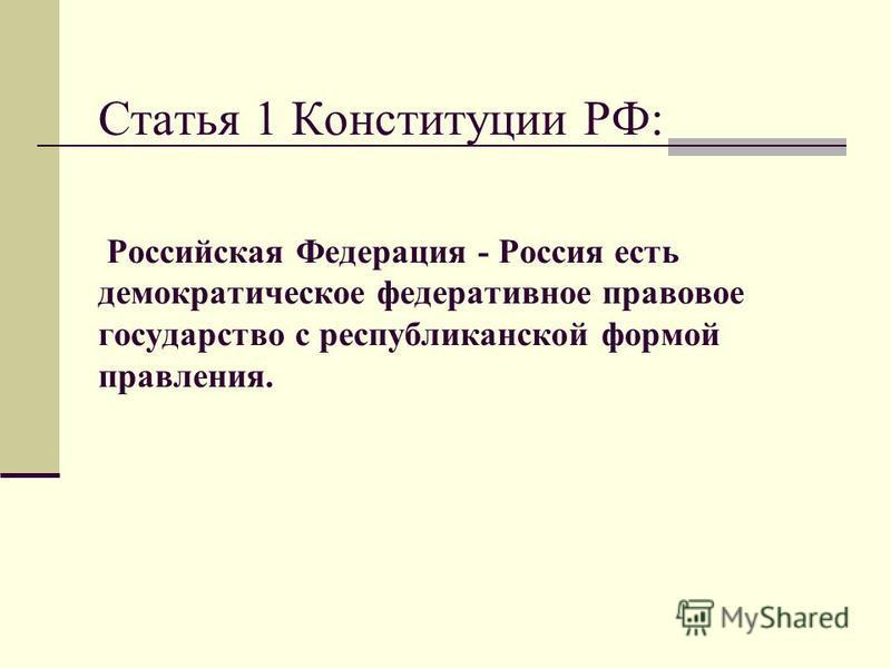Статья 1 Конституции РФ: Российская Федерация - Россия есть демократическое федеративное правовое государство с республиканской формой правления.