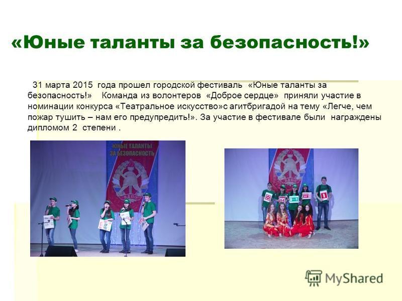 «Юные таланты за безопасность!» 31 марта 2015 года прошел городской фестиваль «Юные таланты за безопасность!» Команда из волонтеров «Доброе сердце» приняли участие в номинации конкурса «Театральное искусство»с агитбригадой на тему «Легче, чем пожар т
