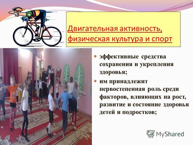 Двигательная активность, физическая культура и спорт эффективные средства сохранения и укрепления здоровья; им принадлежит первостепенная роль среди факторов, влияющих на рост, развитие и состояние здоровья детей и подростков;