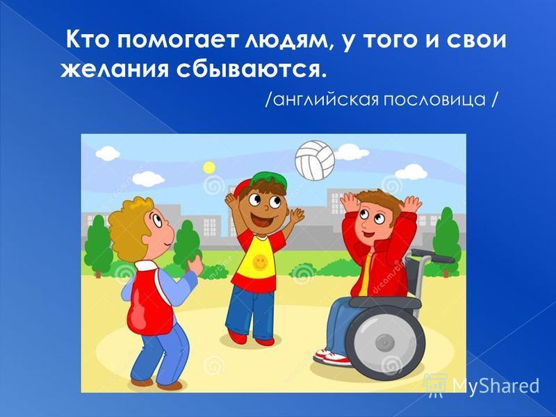 Кто помогает людям, у того и свои желания сбываются. /английская пословица /