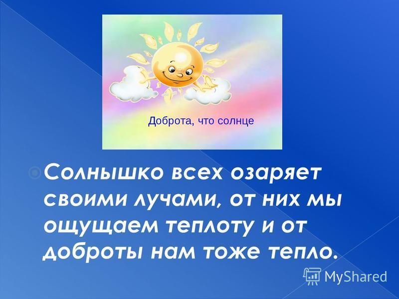 Солнышко всех озаряет своими лучами, от них мы ощущаем теплоту и от доброты нам тоже тепло.