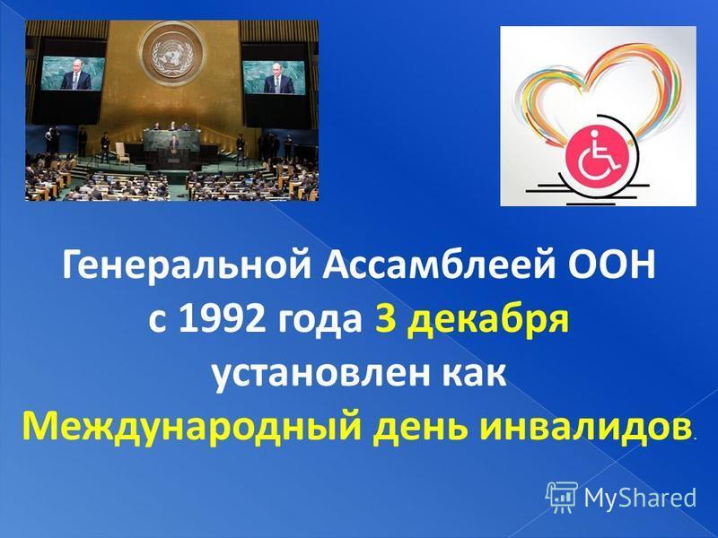 Генеральной Ассамблеей ООН с 1992 года 3 декабря установлен как Международный день инвалидов.