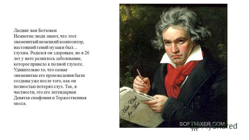 Людвиг ван Бетховен Немногие люди знают, что этот знаменитый немецкий композитор, настоящий гений музыки был… глухим. Родился он здоровым, но в 26 лет у него развилось заболевание, которое привело к полной глухоте. Удивительно то, что самые знамениты