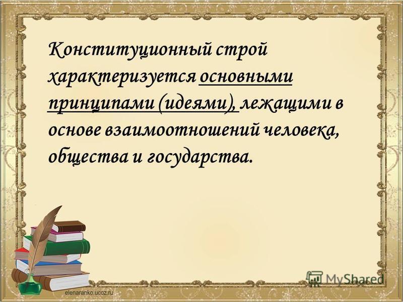 Конституционный строй характеризуется основными принципами (идеями), лежащими в основе взаимоотношений человека, общества и государства.