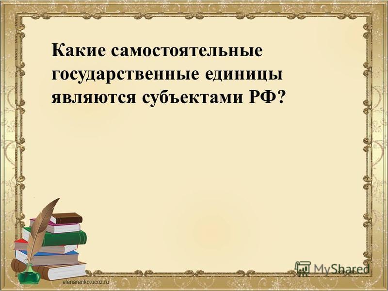 Какие самостоятельные государственные единицы являются субъектами РФ?