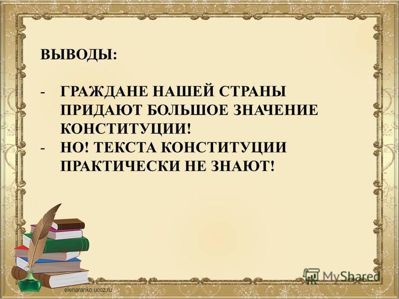ВЫВОДЫ: -ГРАЖДАНЕ НАШЕЙ СТРАНЫ ПРИДАЮТ БОЛЬШОЕ ЗНАЧЕНИЕ КОНСТИТУЦИИ! -НО! ТЕКСТА КОНСТИТУЦИИ ПРАКТИЧЕСКИ НЕ ЗНАЮТ!