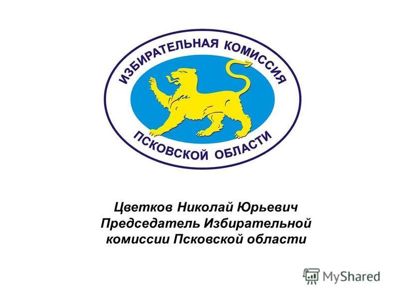 Цветков Николай Юрьевич Председатель Избирательной комиссии Псковской области