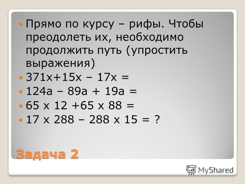 Задача 2 Прямо по курсу – рифы. Чтобы преодолеть их, необходимо продолжить путь (упростить выражения) 371 х+15 х – 17 х = 124 а – 89 а + 19 а = 65 х 12 +65 х 88 = 17 х 288 – 288 х 15 = ?