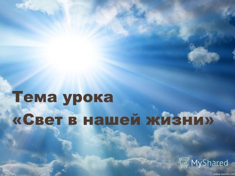 Тема урока «Свет в нашей жизни»