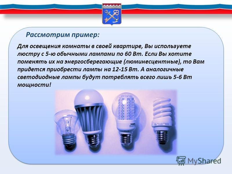 Для освещения комнаты в своей квартире, Вы используете люстру с 5-ю обычными лампами по 60 Вт. Если Вы хотите поменять их на энергосберегающие (люминесцентные), то Вам придется приобрести лампы на 12-15 Вт. А аналогичные светодиодные лампы будут потр