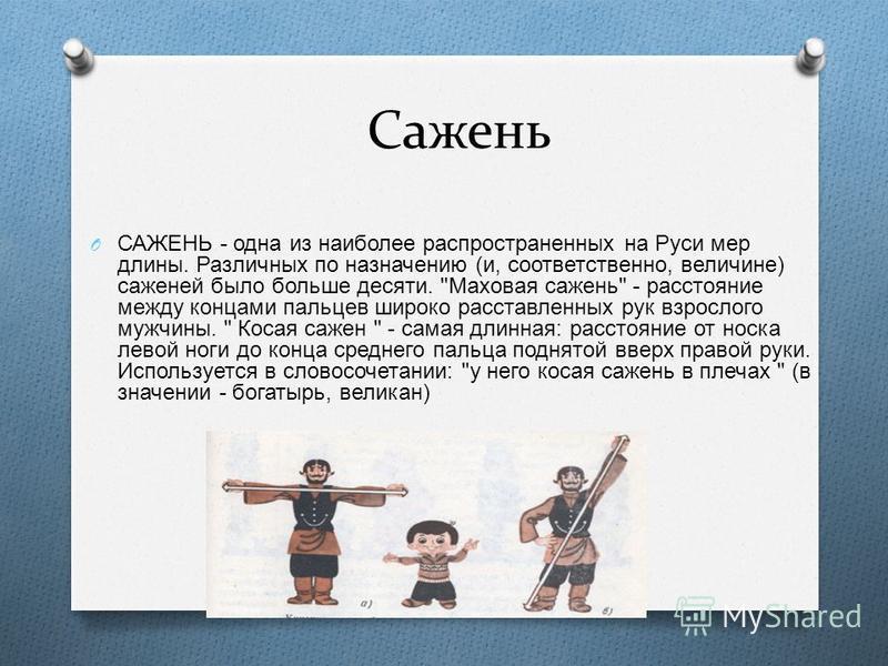Сажень O САЖЕНЬ - одна из наиболее распространенных на Руси мер длины. Различных по назначению ( и, соответственно, величине ) саженей было больше десяти.